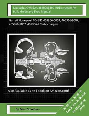 Mercedes Om352a 3520966399 Turbocharger Rebuild Guide and Shop Manual: Garrett Honeywell T04b81 465366-0007, 465366-9007, 465366-5007, 465366-7 Turbochargers
