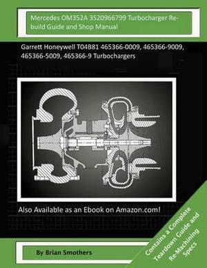 Mercedes Om352a 3520966799 Turbocharger Rebuild Guide and Shop Manual: Garrett Honeywell T04b81 465366-0009, 465366-9009, 465366-5009, 465366-9 Turbochargers