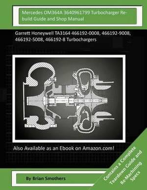 Mercedes Om364a 3640961799 Turbocharger Rebuild Guide and Shop Manual: Garrett Honeywell Ta3164 466192-0008, 466192-9008, 466192-5008, 466192-8 Turbochargers