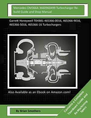 Mercedes Om366a 3660960499 Turbocharger Rebuild Guide and Shop Manual: Garrett Honeywell T04b81 465366-0016, 465366-9016, 465366-5016, 465366-16 Turbochargers