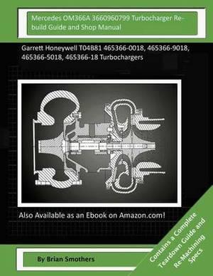 Mercedes Om366a 3660960799 Turbocharger Rebuild Guide and Shop Manual: Garrett Honeywell T04b81 465366-0018, 465366-9018, 465366-5018, 465366-18 Turbochargers