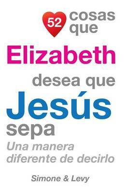 52 Cosas Que Elizabeth Desea Que Jesus Sepa: Una Manera Diferente de Decirlo
