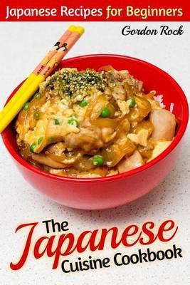 The Japanese Cuisine Cookbook: Japanese Recipes for Beginners