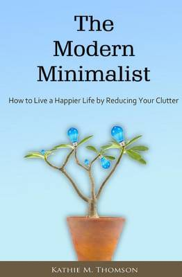 The Modern Minimalist: How to Live a Happier Life by Reducing Your Clutter