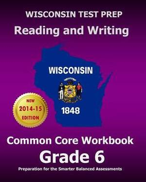 Wisconsin Test Prep Reading and Writing Common Core Workbook Grade 6: Preparation for the Smarter Balanced Assessments