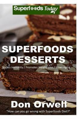 Superfoods Desserts: 40 Quick & Easy, Gluten-Free, Wheat Free, Whole Foods Superfoods Sweet Cakes, Truffles, Cookies and Pies