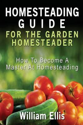 Homesteading Guide for the Garden Homesteader: How to Become a Master at Homesteading