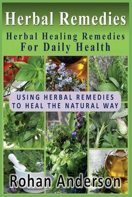 Herbal Remedies: Herbal Healing Remedies for Daily Health: Using Herbal Remedies to Heal the Natural Way