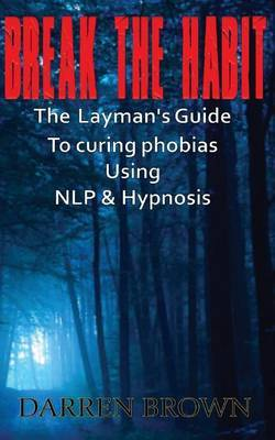Break the Habit: A Laymans Guide to Curing Phobias Using Nlp & Hypnosis