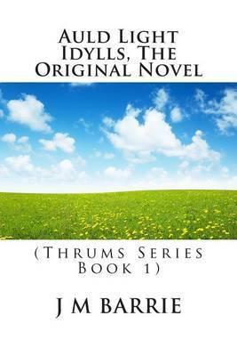 Auld Light Idylls, the Original Novel: (Thrums Series Book 1)