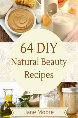64 DIY Natural Beauty Recipes: How to Make Amazing Homemade Skin Care Recipes, Essential Oils, Body Care Products and More