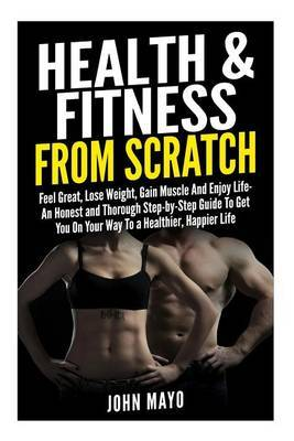 Health & Fitness from Scratch  : Feel Great, Lose Weight, Gain Muscle and Enjoy Life- An Honest and Thorough Step-By-Step Guide to Get You on Your Way to a Healthier, Happier Life.
