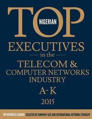 Nigerian Top Executives in the Telecom & Computer Networks Industry  : Volume 1: A-K