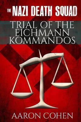 The Nazi Death Squad Trial of the Eichmann Kommandos