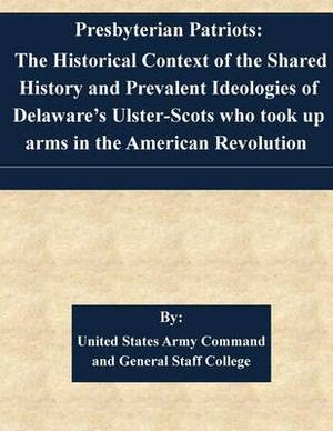 Presbyterian Patriots: The Historical Context of the Shared History and Prevalent Ideologies of Delaware's Ulster-Scots Who Took Up Arms in the American Revolution