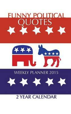 Funny Political Quotes Weekly Planner 2015: 2 Year Calendar