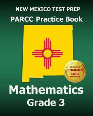 New Mexico Test Prep Parcc Practice Book Mathematics Grade 3: Covers the Performance-Based Assessment (Pba) and the End-Of-Year Assessment (Eoy)
