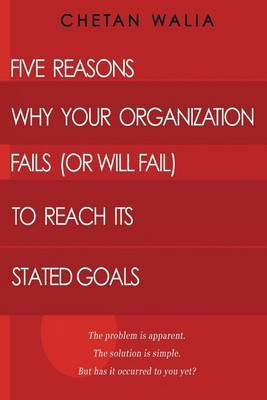 Five Reasons Why Your Organization Fails (or Will Fail) to Reach Its Stated Goals: The Problem Is Apparent. the Solution Is Simple. But Has It Occurred to You Yet?