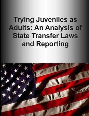 Trying Juveniles as Adults: An Analysis of State Transfer Laws and Reporting
