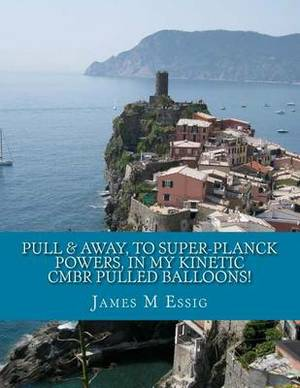 Pull & Away, to Super-Planck Powers, in My Kinetic Cmbr Pulled Balloons!