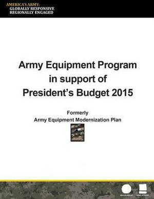 Army Equipment Program in Support of President's Budget 2015: Formerly Army Equipment Modernization Plan