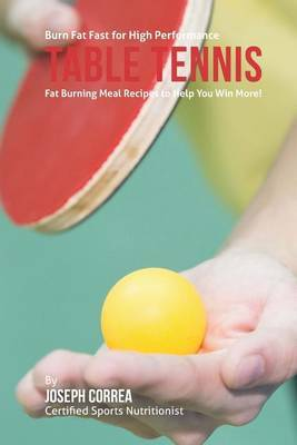 Burn Fat Fast for High Performance Table Tennis: Fat Burning Meal Recipes to Help You Win More!