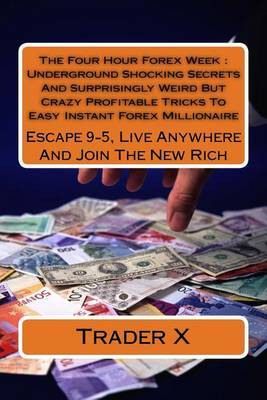 The Four Hour Forex Week: Underground Shocking Secrets and Surprisingly Weird But Crazy Profitable Tricks to Easy Instant Forex Millionaire: Escape 9-5, Live Anywhere and Join the New Rich