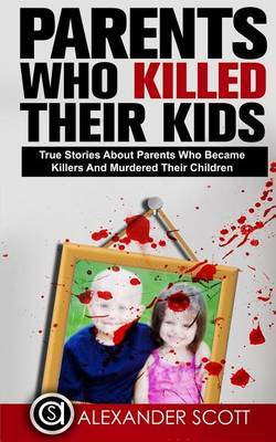 Parents Who Kill: True Stories about Parents Who Became Killers and Murdered the