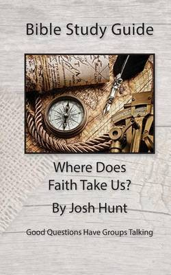 Bible Study Guide -- Where Does Faith Take Us?: Good Questions Have Small Groups Talking