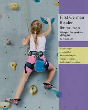 First German Reader for Business Bilingual for Speakers of English: Speak, Write, and Understand Basic German in No Time. Fachbegriffe, Mustersatze Und Redewendungen