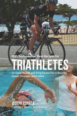 High Performance Meal Recipes for Triathletes: Increase Muscle and Drop Excess Fat to Become Faster, Stronger, and Leaner