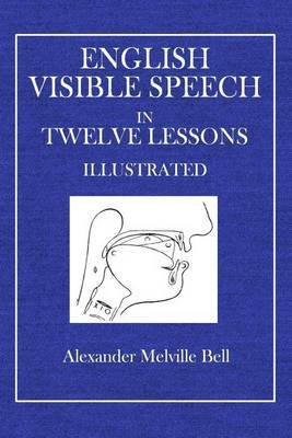 English Visible Speech: In Twelve Lessons Illustrated