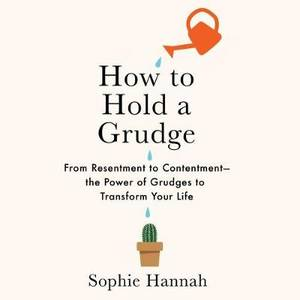 How to Hold a Grudge: From Resentment to Contentment-The Power of Grudges to Transform Your Life