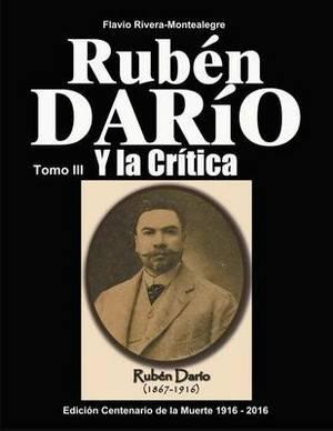 Ruben Dario Y La Critica. Tomo III: Homenaje En El Centenario de Su Muerte 1916-2016