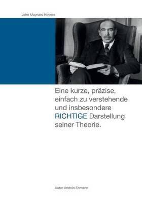 John Maynard Keynes: Eine Kurze, Pr zise, Einfach Zu Verstehende Und Insbesondere Richtige Darstellung Seiner Theorie.