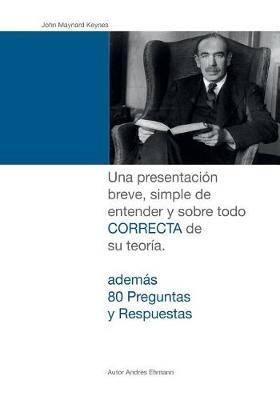John Maynard Keynes: Una presentaci n breve, simple de entender y sobre todo CORRECTA de su teor a.