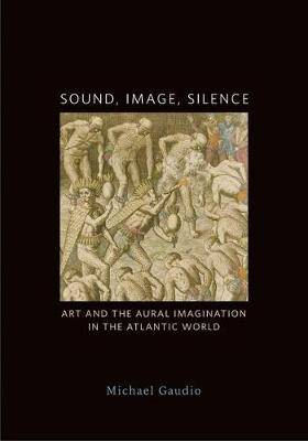 Sound, Image, Silence: Art and the Aural Imagination in the Atlantic World