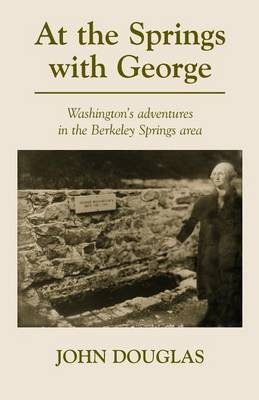 At the Springs with George: George Washington's Adventures in the Berkeley Springs Region.