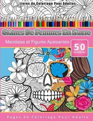 Livres de Coloriage Pour Adultes Cranes de Femmes En Sucre: Mandalas Et Figures Apaisantes Pages de Coloriage Pour Adulte