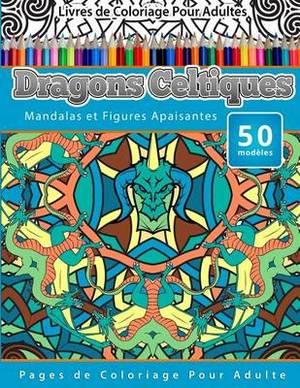 Livres de Coloriage Pour Adultes Dragons Celtiques: Mandalas Et Figures Apaisantes Pages de Coloriage Pour Adulte