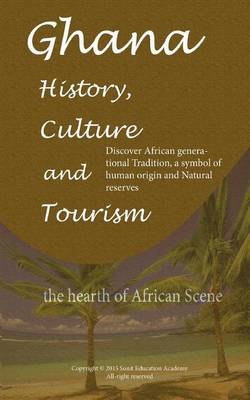 Ghana History, Culture and Tourism, the Hearth of African Scene: Discover African Generational Tradition, a Symbol of Human Origin and Natural Reserves