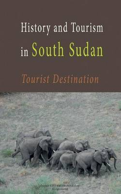 History and Tourism in South Sudan: Tourist Destination to South Sudan-Guides and Information