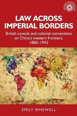 Law Across Imperial Borders: British Consuls and Colonial Connections on China's Western Frontiers, 1880-1943
