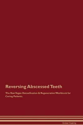 Reversing Abscessed Teeth The Raw Vegan Detoxification & Regeneration Workbook for Curing Patients
