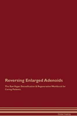 Reversing Enlarged Adenoids The Raw Vegan Detoxification & Regeneration Workbook for Curing Patients
