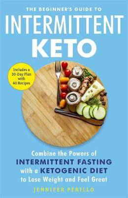 The Beginner's Guide to Intermittent Keto: Combine the Powers of Intermittent Fasting with a Ketogenic Diet to Lose Weight and Feel Great