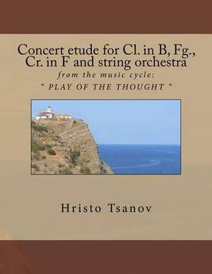 Concert Etude for CL. in B, Fg., Cr. in F and String Orchestra: From the Music Cycle: Play of the Thought
