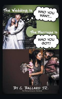 The Wedding Is Who You Want... the Marriage Is Who You Got!: The Dating Companion Handbook