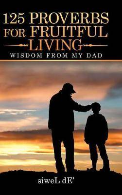 125 Proverbs for Fruitful Living: Wisdom from My Dad