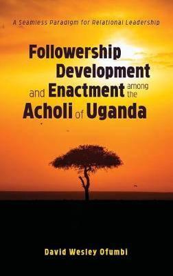 Followership Development and Enactment among the Acholi of Uganda: A Seamless Paradigm for Relational Leadership